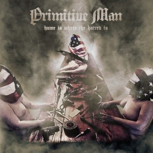 Primitive Man -- Home Is Where The Hatred Is